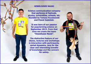 "Heweliusze Nauki - Science communication company that performs at festivals, picnics, universities, schools, etc. founded by Tomasz Ruszkowski and Paweł Jaskólski. It was born of our passion for popularizing science on September 2015. From that time we create the team ""Heweliusze Nauki"". The distinctive feature of our shows, lectures and workshops is interaction with participants, varied dynamics, care for the clear and interesting transfer of knowledge and the concern for safety."