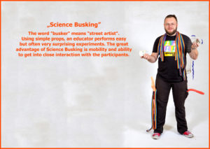"""Science Busking"" The word ""busker"" means ""street artist"". Using simple props, an educator performs easy but often very surprising experiments. The great advantage of Science Busking is mobility and ability to get into close interaction with the participants."