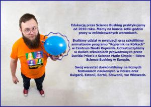 """Edukację przez Science Busking praktykujemy od 2010 roku. Mamy na koncie setki godzin pracy w zróżnicowanych warunkach. Braliśmy udział w ewaluacji oraz szkoliliśmy animatorów programu """"Kopernik na Kółkach"""" w Centrum Nauki Kopernik. Uczestniczyliśmy w dwóch szkoleniach prowadzonych przez Davida Price'a z Science Made Simple – lidera Science Busking w Europie. Swój warsztat doskonaliliśmy na licznych festiwalach naukowych w Polsce oraz Bułgarii, Estonii, Serbii, Słowenii, we Włoszech."""