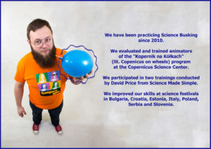 "We have been practicing Science Busking since 2010. We evaluated and trained animators of the ""Kopernik na Kółkach"" (lit. Copenicus on wheels) program at the Copernicus Science Center. We participated in two trainings conducted by David Price from Science Made Simple. We improved our skills at science festivals in Bulgaria, Croatia, Estonia, Italy, Poland, Serbia and Slovenia."
