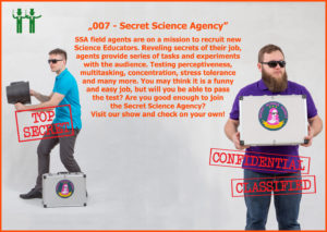 SSA field agents are on a mission to recruit new Science Educators. Reveling secrets of their job, agents provide series of tasks and experiments with the audience. Testing perceptiveness, multitasking, concentration, stress tolerance and many more. You may think it is a funny and easy job, but will you be able to pass the test? Are you good enough to join the Secret Science Agency? Visit our station and check on your own!