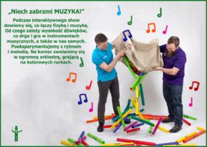 Podczas interaktywnego show, widzowie dowiedzą się co łączy fizykę i muzykę. Zastanowią się, od czego zależy wysokość dźwięków, co drga i gra w instrumentach muzycznych, a także w nich samych. Wspólnie z animatorem przeprowadzą eksperymenty, związane m.in. z rytmem i melodią. Zobaczą widowiskowe doświadczenia naukowe, w których łączą się ogień i muzyka. Na koniec zamienimy się w orkiestrę, grającą na kolorowych rurkach.