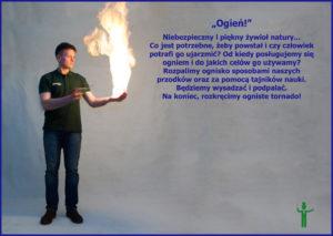 Niebezpieczny i piękny żywioł natury. Co jest potrzebne, żeby powstał i czy człowiek potrafi go ujarzmić? Od kiedy posługujemy się ogniem i do jakich celów go używamy? Rozpalimy ognisko sposobami naszych przodków oraz za pomocą tajników nauki. Rozkręcimy ogniste tornado!