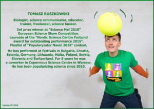 "TOMASZ RUSZKOWSKI Biologist, science communicator, educator, trainer, freelancer, science busker. 3rd prize winner at ""Science Me! 2018"" European Science Show Competition. Laureate of the ""Nordic Science Centre Forbund award for outstanding performance 2015"". Finalist of ""Popularyzator Nauki 2018"" contest. He has performed at festivals in Bulgaria, Croatia, Estonia, Germany, Lithuania, Malta, Poland, Serbia, Slovenia and Switzerland. For 8 years he was a coworker in Copernicus Science Centre in Warsaw. He has been popularizing science professionally since 2010."