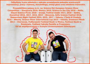 Odbyliśmy liczne szkolenia z zakresu prowadzenia pokazów scenicznych improwizacji, pracy z kamerą, storytellingu, emisji głosu oraz szkolenia trenerskie. Prowadziliśmy pokazy m.in. na: Science Me! European Science Show Competition – Szwajcaria 2018, Niemcy 2019, Science in the City 2018 – Malta, Iliauni Science Picnic 2018 – Gruzja, Festival nauke 2017, 2018 – Serbia, Znanstival 2016, 2017, 2018, 2019 – Słowenia, Sofia Science Festival 2018, Researchers Night Festival 2014, 2015, 2017 – Estonia, L'Isola di Einstein 2016 – Włochy, Science Show International Cup 2015 – Estonia, Znastveni Piknik 2013 – Chorwacja, Podkarpacki Festiwal Nauki w Mielcu, Festiwal Nauki w Rzeszowie, Festiwal Fabryka Światła w Przasnyszu. Od lat współpracujemy z licznymi Uniwersytetami Dziecięcymi.